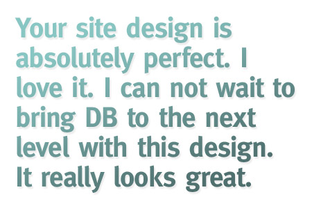 Your site design is absolutely perfect. I love it. I can not wait to bring DB to the next level with this design. It really looks great.