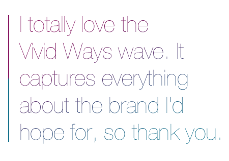 I totally love the Vivid Ways wave. It captures everything about the brand I'd hope for, so thank you.